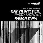 Say What? Recordings Radio Show #12 - Ramon Tapia